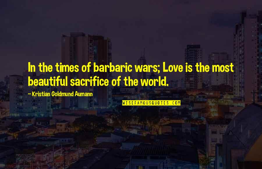 The Beautiful World Quotes By Kristian Goldmund Aumann: In the times of barbaric wars; Love is