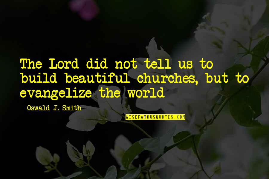 The Beautiful World Quotes By Oswald J. Smith: The Lord did not tell us to build