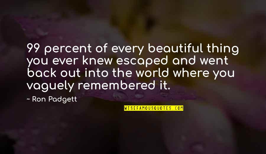 The Beautiful World Quotes By Ron Padgett: 99 percent of every beautiful thing you ever