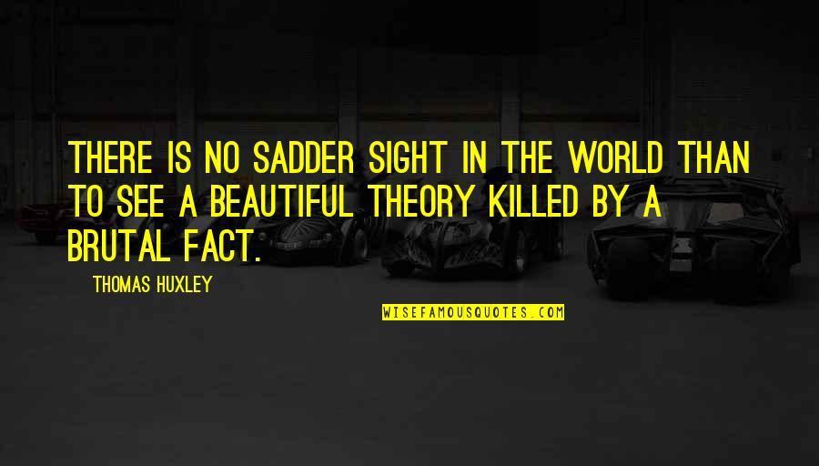 The Beautiful World Quotes By Thomas Huxley: There is no sadder sight in the world