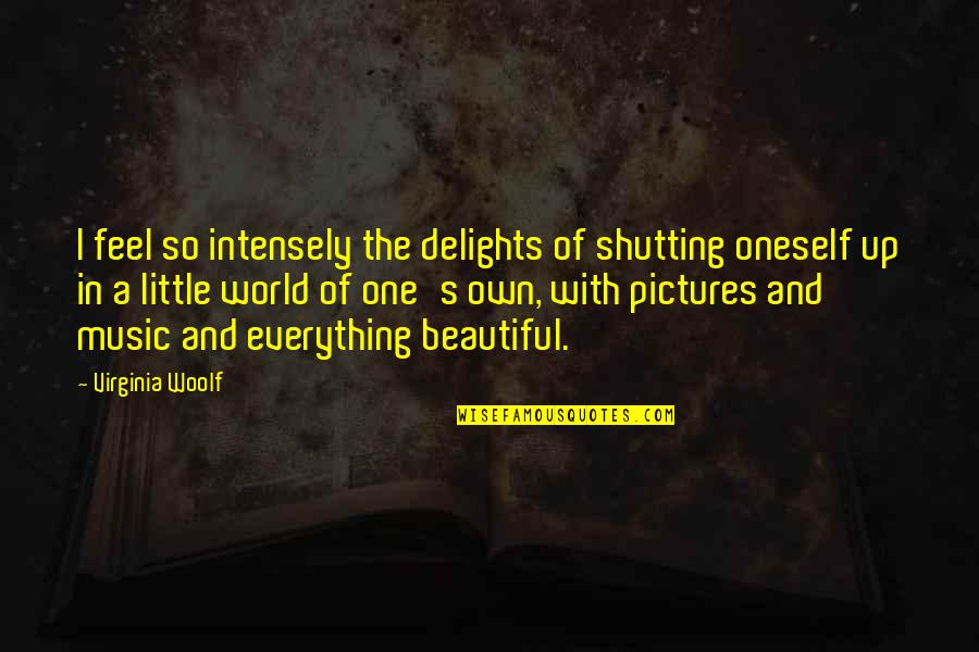 The Beautiful World Quotes By Virginia Woolf: I feel so intensely the delights of shutting