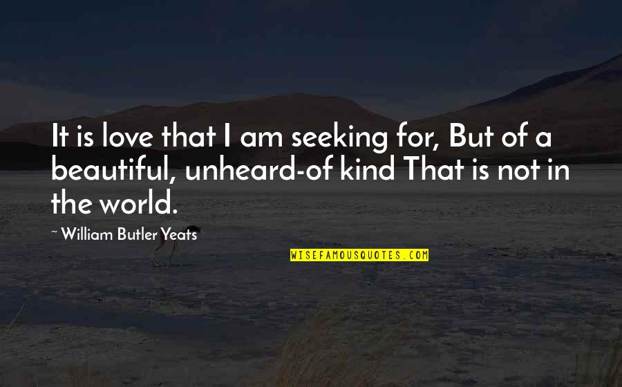 The Beautiful World Quotes By William Butler Yeats: It is love that I am seeking for,