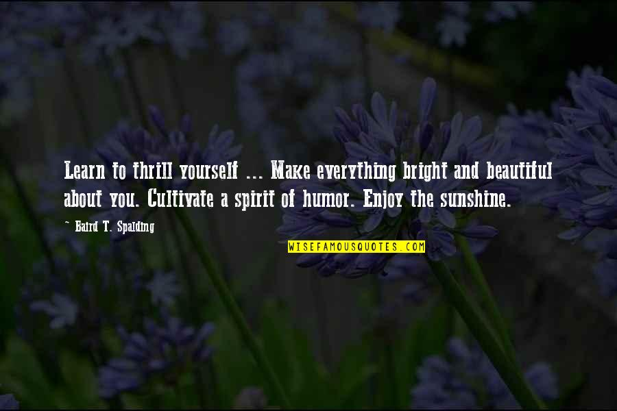 The Beautiful You Quotes By Baird T. Spalding: Learn to thrill yourself ... Make everything bright
