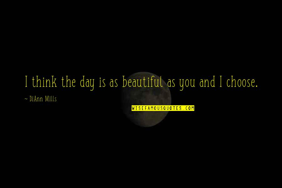 The Beautiful You Quotes By DiAnn Mills: I think the day is as beautiful as