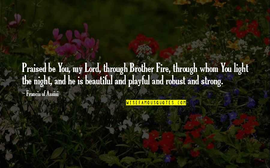 The Beautiful You Quotes By Francis Of Assisi: Praised be You, my Lord, through Brother Fire,