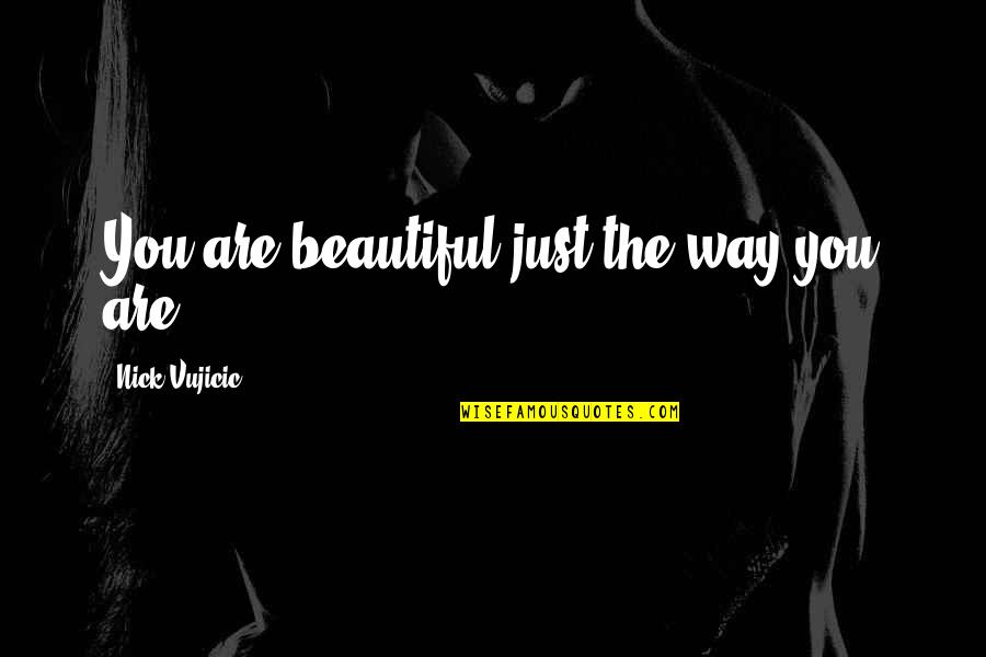 The Beautiful You Quotes By Nick Vujicic: You are beautiful just the way you are.