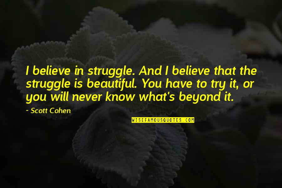 The Beautiful You Quotes By Scott Cohen: I believe in struggle. And I believe that