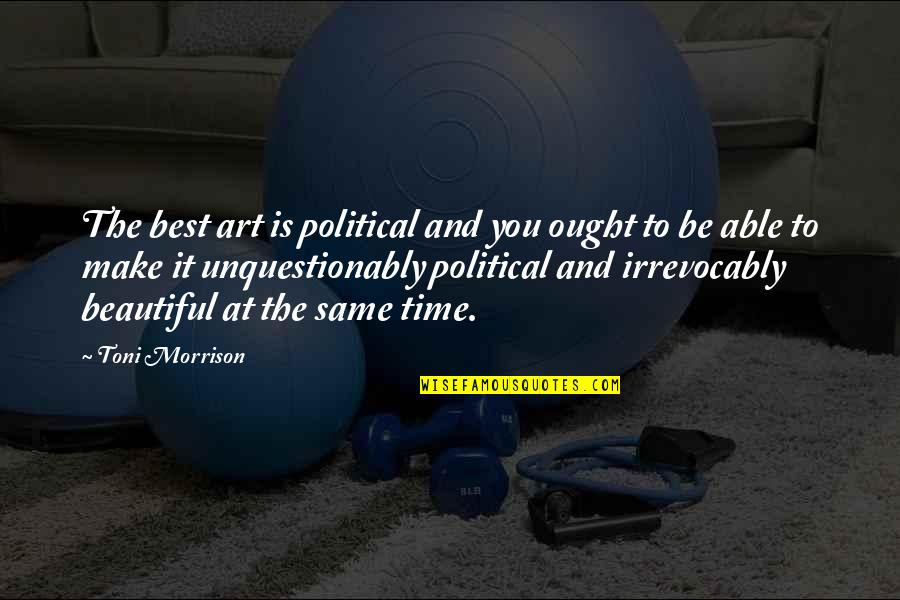 The Beautiful You Quotes By Toni Morrison: The best art is political and you ought