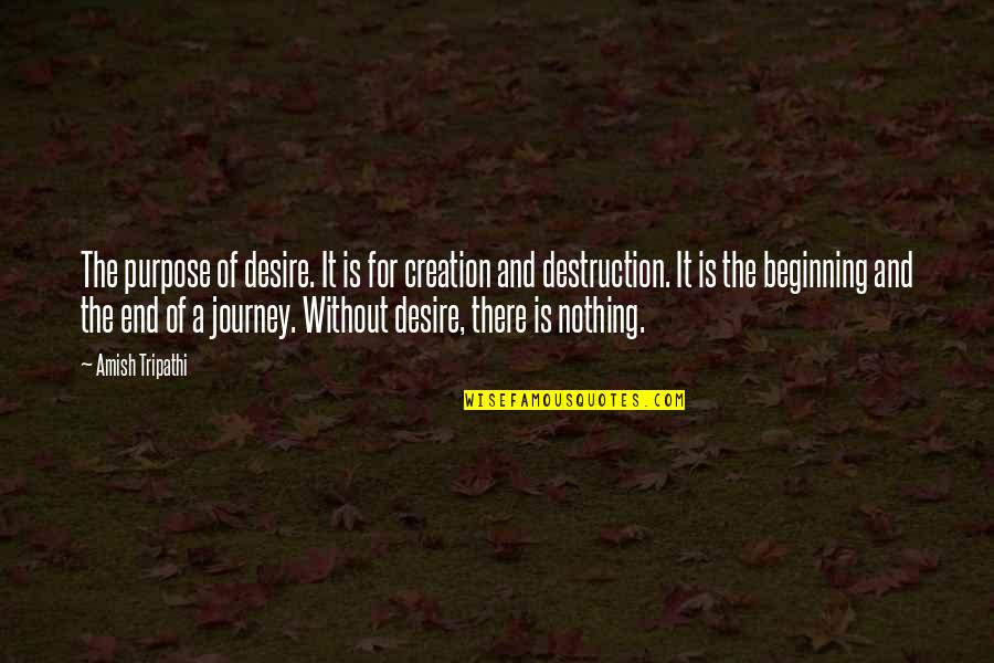 The Beginning Of A Journey Quotes By Amish Tripathi: The purpose of desire. It is for creation