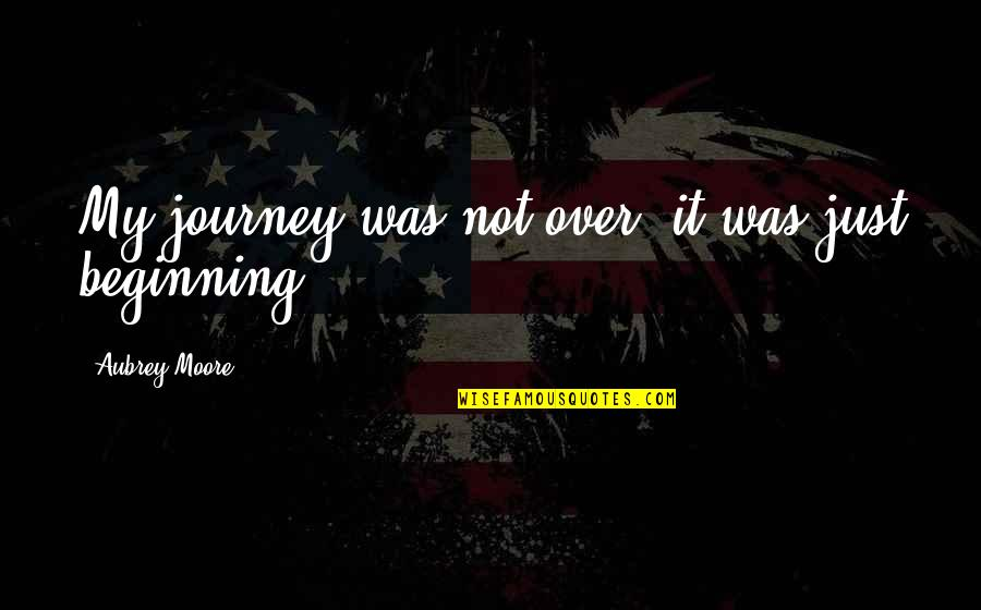 The Beginning Of A Journey Quotes By Aubrey Moore: My journey was not over, it was just