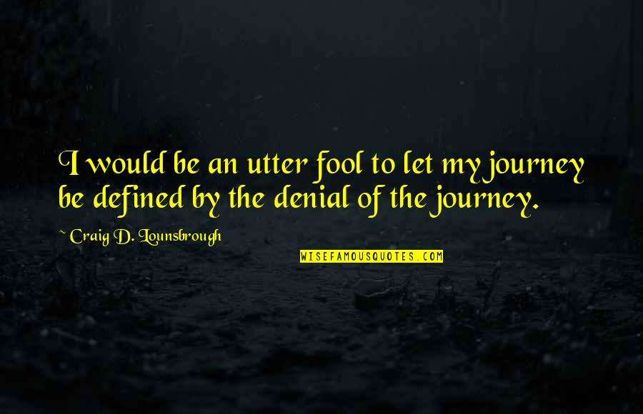 The Beginning Of A Journey Quotes By Craig D. Lounsbrough: I would be an utter fool to let