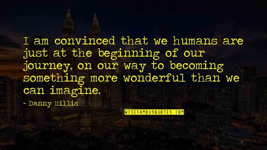 The Beginning Of A Journey Quotes By Danny Hillis: I am convinced that we humans are just