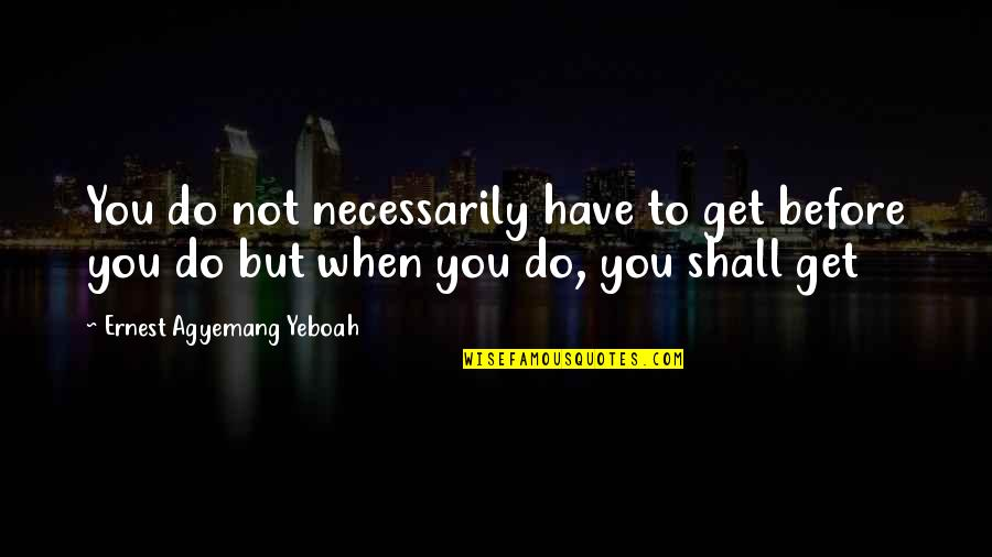 The Beginning Of A Journey Quotes By Ernest Agyemang Yeboah: You do not necessarily have to get before