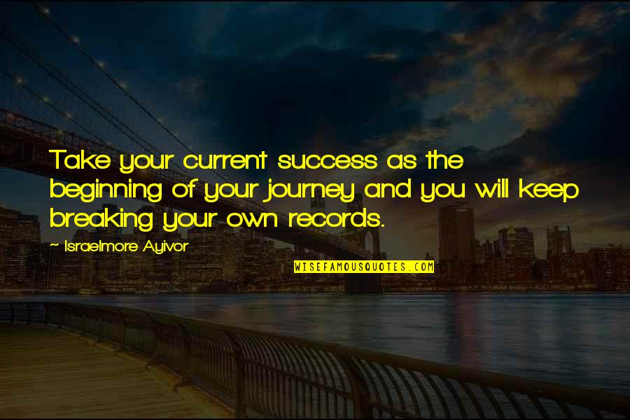 The Beginning Of A Journey Quotes By Israelmore Ayivor: Take your current success as the beginning of