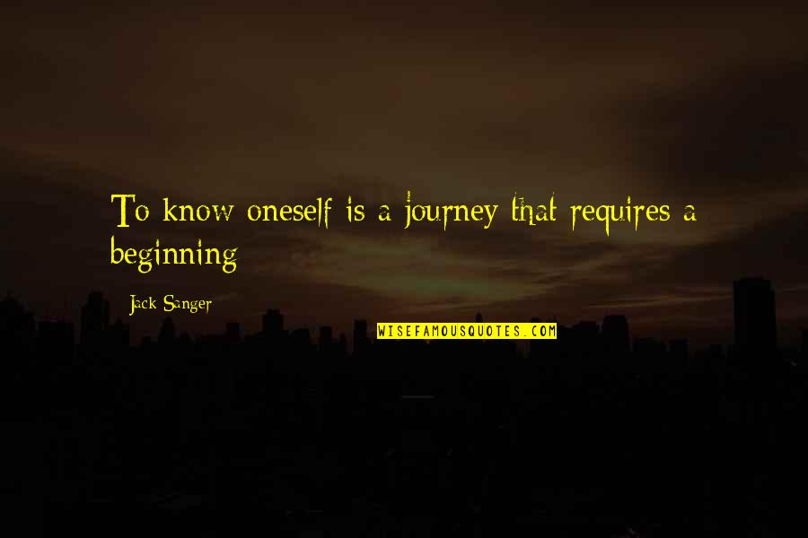The Beginning Of A Journey Quotes By Jack Sanger: To know oneself is a journey that requires