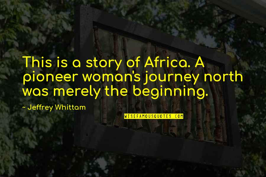 The Beginning Of A Journey Quotes By Jeffrey Whittam: This is a story of Africa. A pioneer