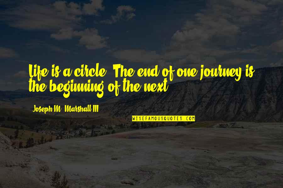 The Beginning Of A Journey Quotes By Joseph M. Marshall III: Life is a circle. The end of one