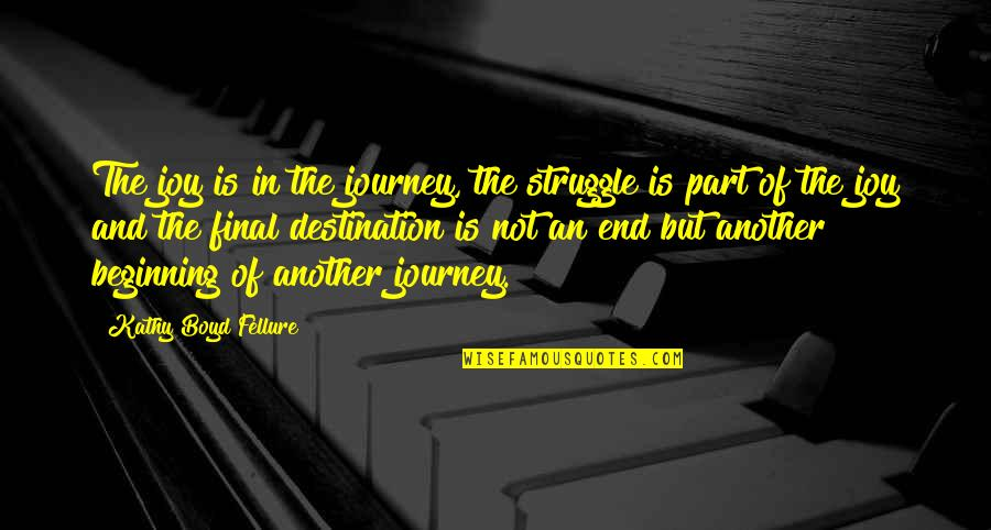 The Beginning Of A Journey Quotes By Kathy Boyd Fellure: The joy is in the journey, the struggle