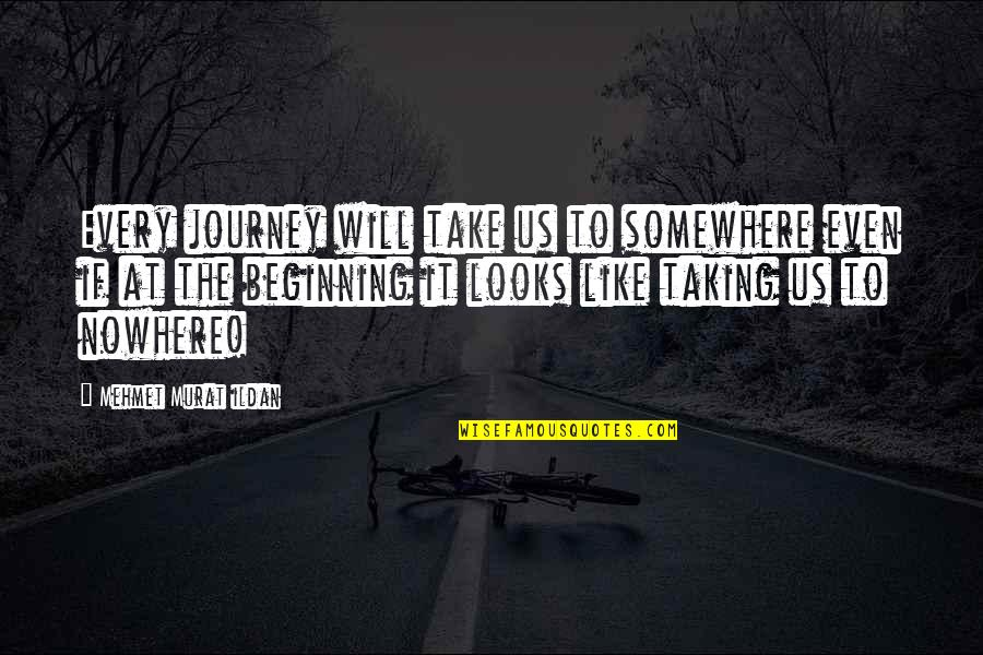 The Beginning Of A Journey Quotes By Mehmet Murat Ildan: Every journey will take us to somewhere even