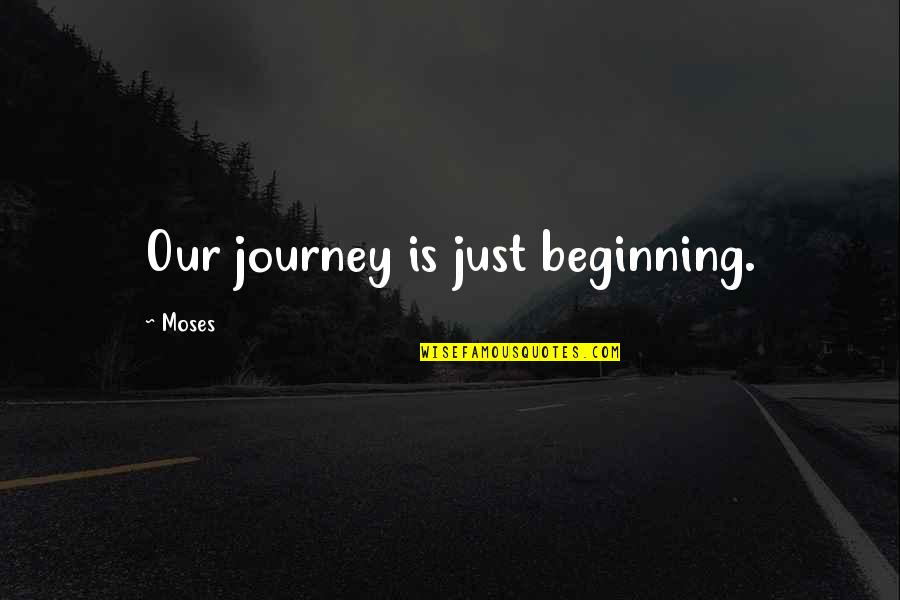 The Beginning Of A Journey Quotes By Moses: Our journey is just beginning.