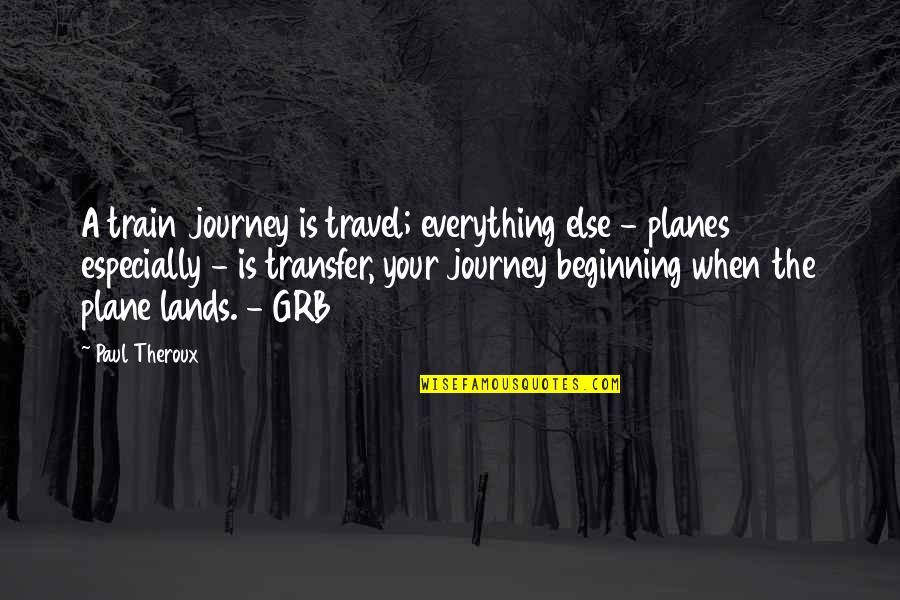 The Beginning Of A Journey Quotes By Paul Theroux: A train journey is travel; everything else -