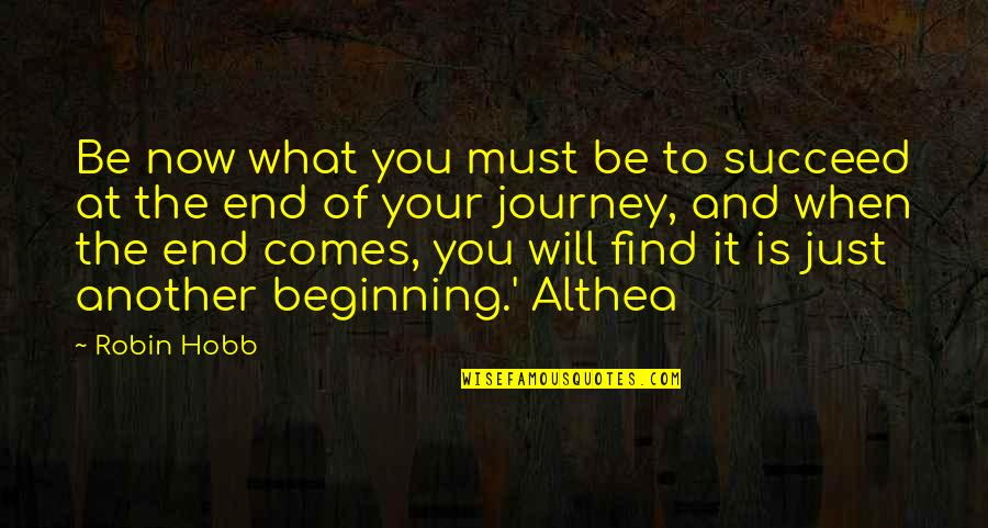 The Beginning Of A Journey Quotes By Robin Hobb: Be now what you must be to succeed