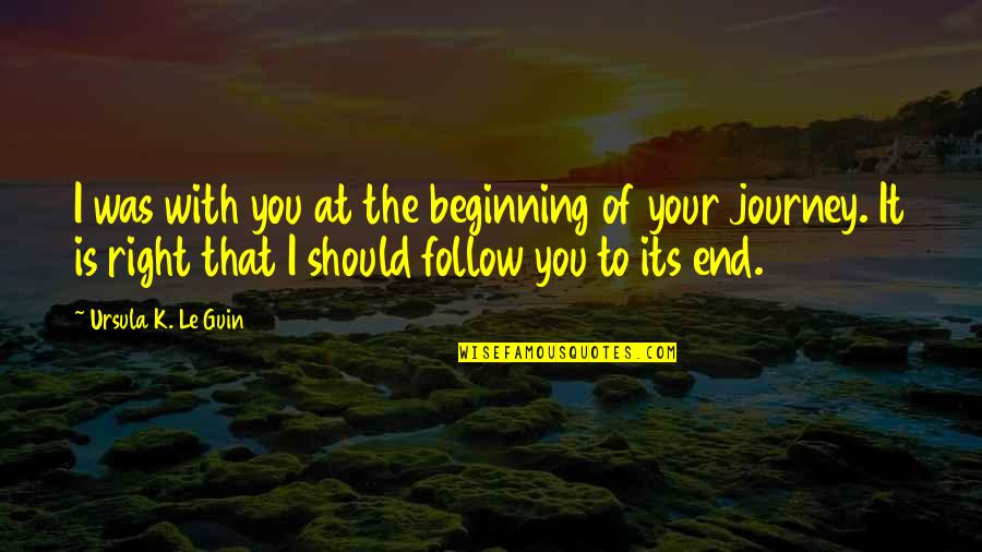 The Beginning Of A Journey Quotes By Ursula K. Le Guin: I was with you at the beginning of