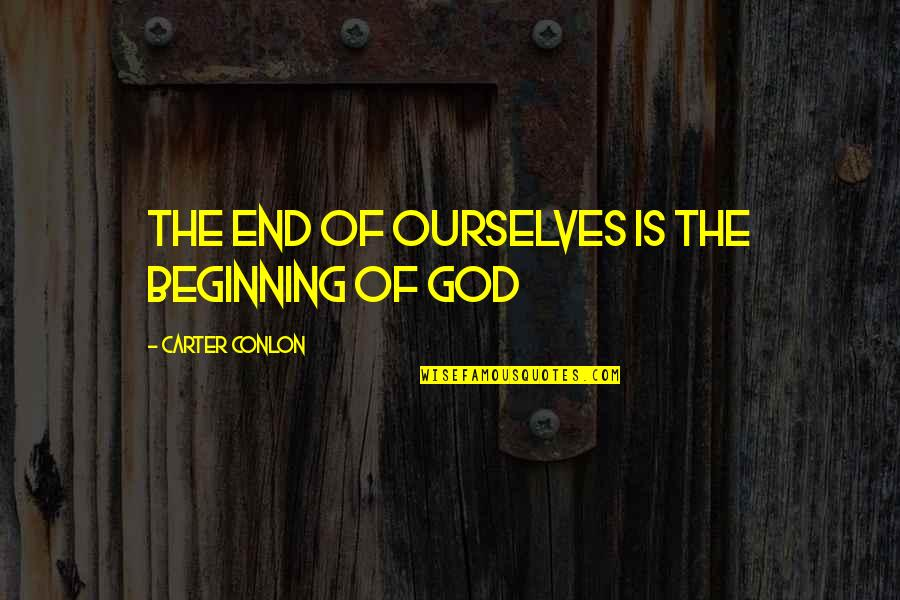 The Beginning Of The End Quotes By Carter Conlon: The end of ourselves is the beginning of