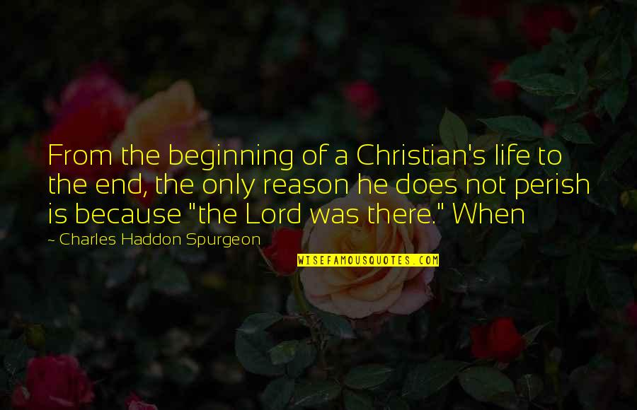 The Beginning Of The End Quotes By Charles Haddon Spurgeon: From the beginning of a Christian's life to