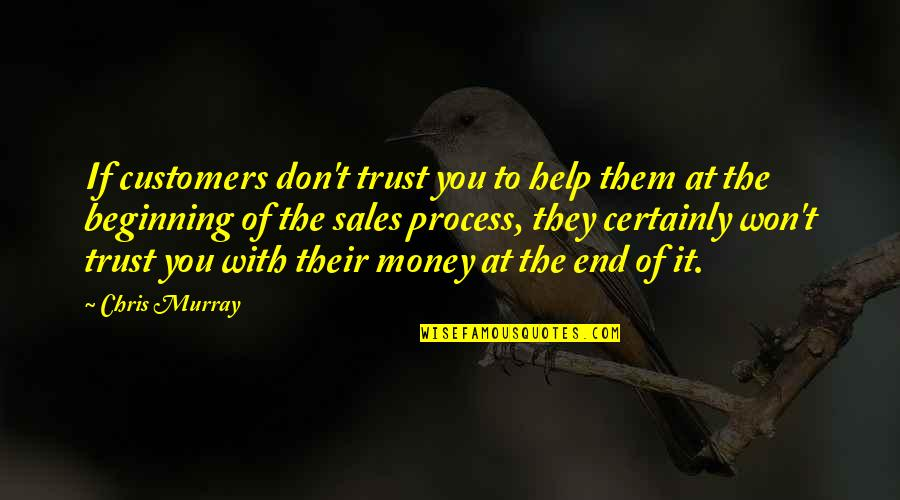 The Beginning Of The End Quotes By Chris Murray: If customers don't trust you to help them