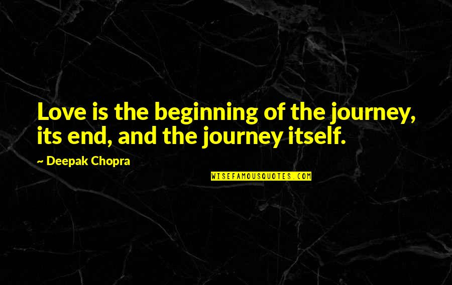 The Beginning Of The End Quotes By Deepak Chopra: Love is the beginning of the journey, its