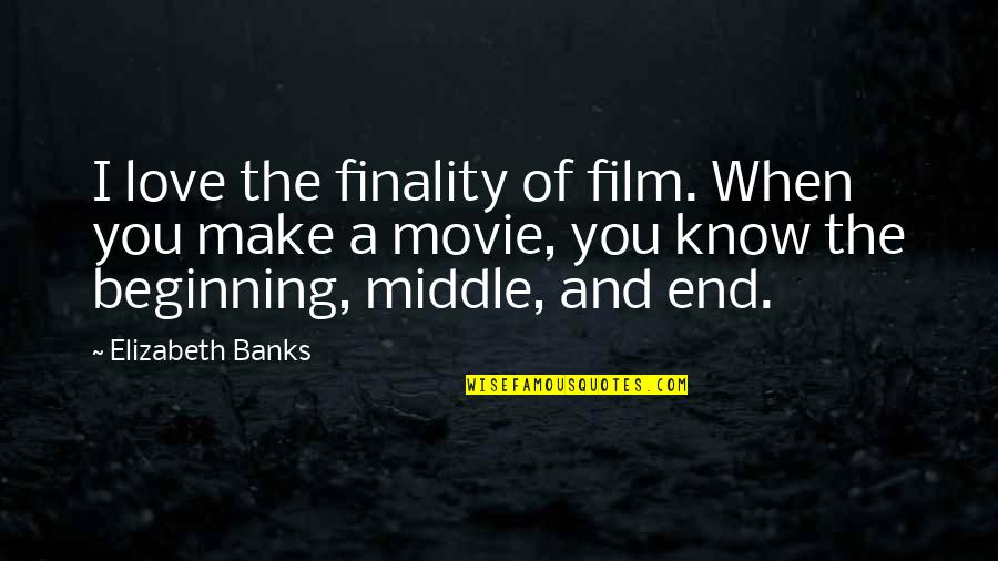The Beginning Of The End Quotes By Elizabeth Banks: I love the finality of film. When you