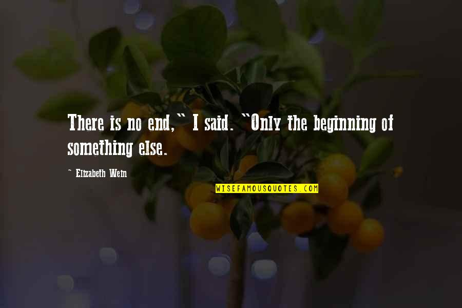 "The Beginning Of The End Quotes By Elizabeth Wein: There is no end,"" I said. ""Only the"