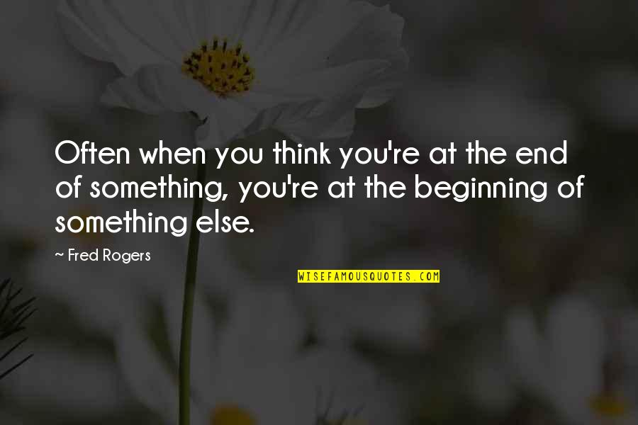 The Beginning Of The End Quotes By Fred Rogers: Often when you think you're at the end