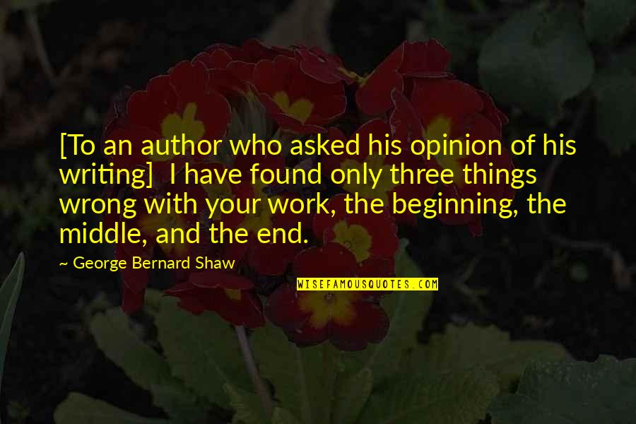 The Beginning Of The End Quotes By George Bernard Shaw: [To an author who asked his opinion of
