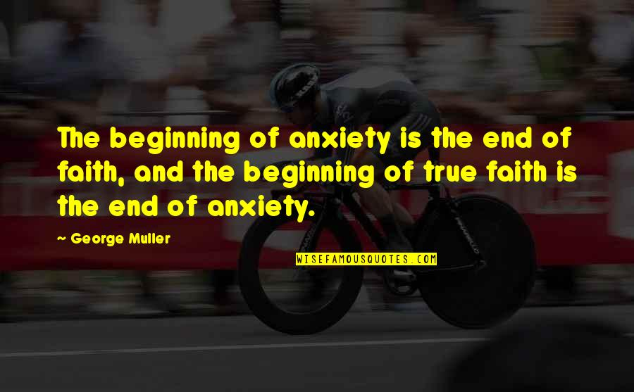 The Beginning Of The End Quotes By George Muller: The beginning of anxiety is the end of