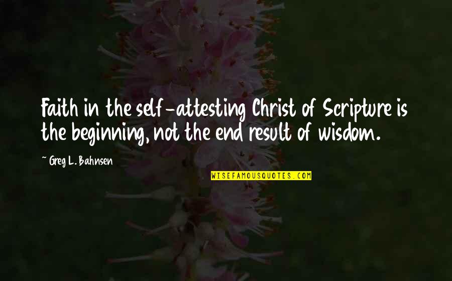 The Beginning Of The End Quotes By Greg L. Bahnsen: Faith in the self-attesting Christ of Scripture is