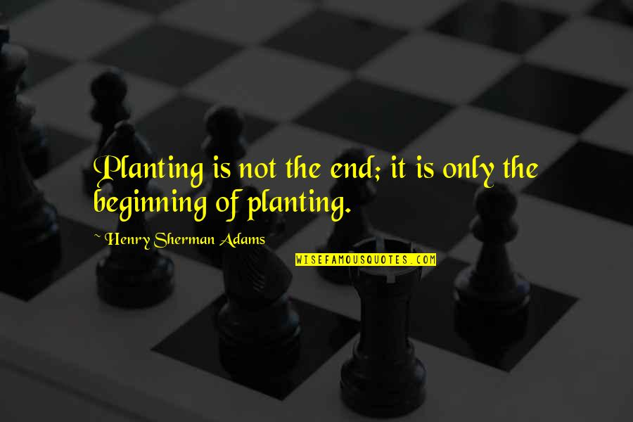 The Beginning Of The End Quotes By Henry Sherman Adams: Planting is not the end; it is only