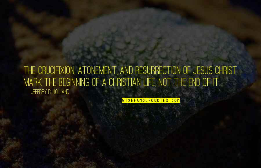 The Beginning Of The End Quotes By Jeffrey R. Holland: The Crucifixion, Atonement, and Resurrection of Jesus Christ