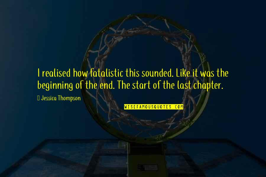 The Beginning Of The End Quotes By Jessica Thompson: I realised how fatalistic this sounded. Like it