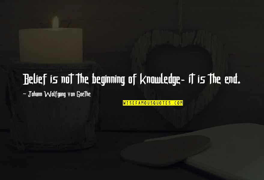The Beginning Of The End Quotes By Johann Wolfgang Von Goethe: Belief is not the beginning of knowledge- it