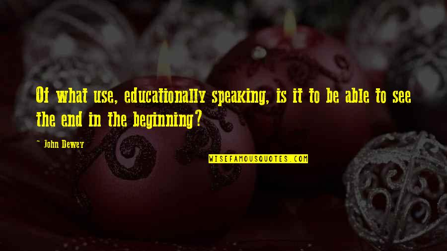 The Beginning Of The End Quotes By John Dewey: Of what use, educationally speaking, is it to