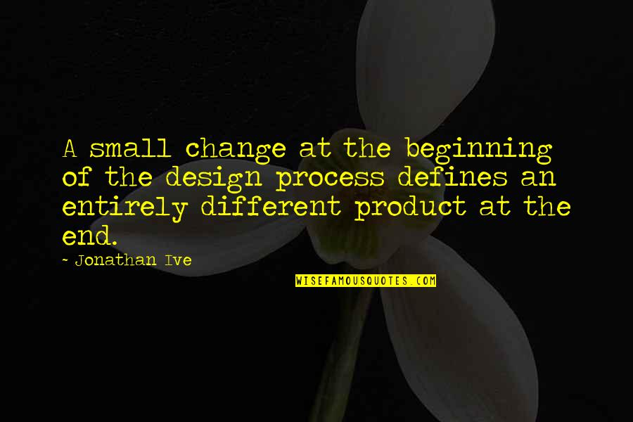 The Beginning Of The End Quotes By Jonathan Ive: A small change at the beginning of the