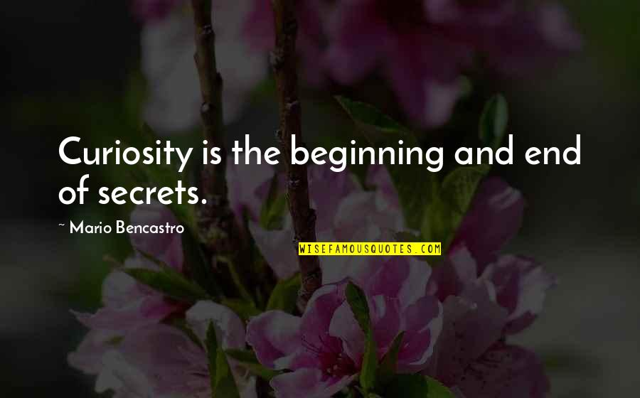 The Beginning Of The End Quotes By Mario Bencastro: Curiosity is the beginning and end of secrets.