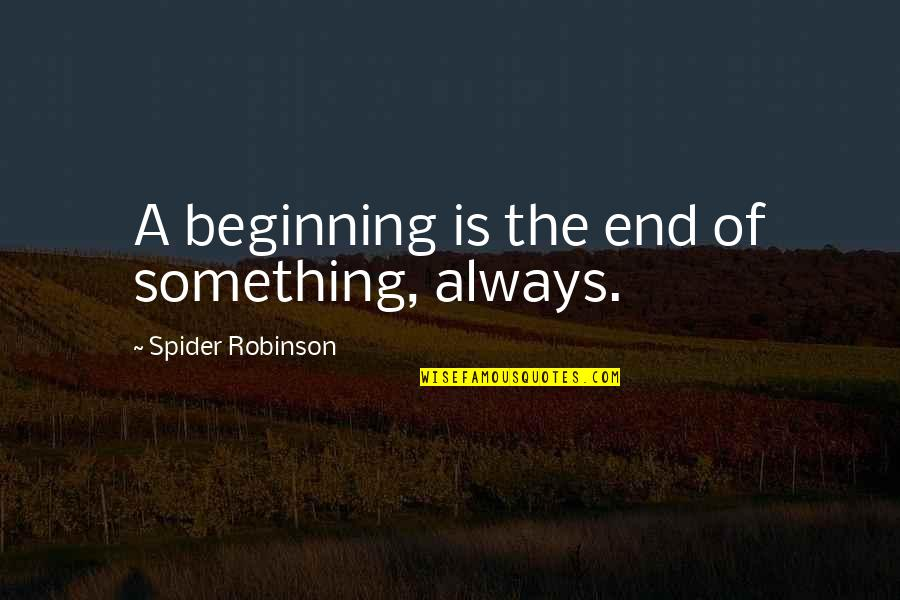 The Beginning Of The End Quotes By Spider Robinson: A beginning is the end of something, always.
