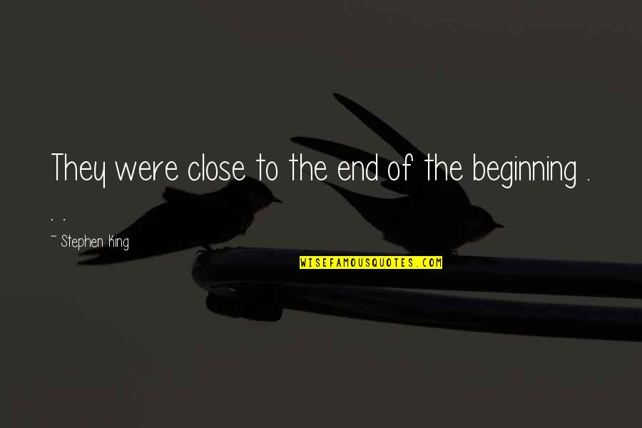 The Beginning Of The End Quotes By Stephen King: They were close to the end of the