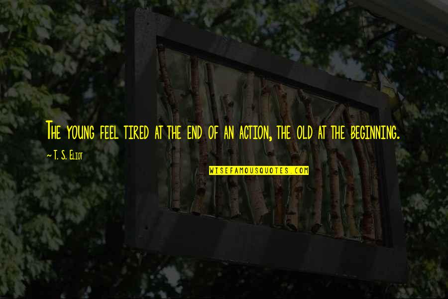 The Beginning Of The End Quotes By T. S. Eliot: The young feel tired at the end of