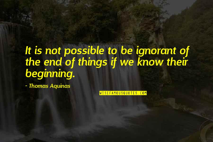 The Beginning Of The End Quotes By Thomas Aquinas: It is not possible to be ignorant of