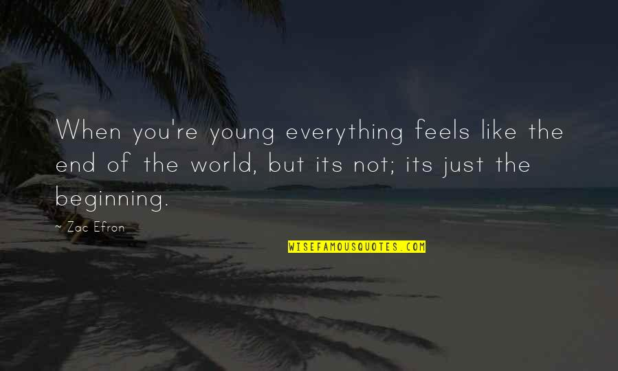 The Beginning Of The End Quotes By Zac Efron: When you're young everything feels like the end
