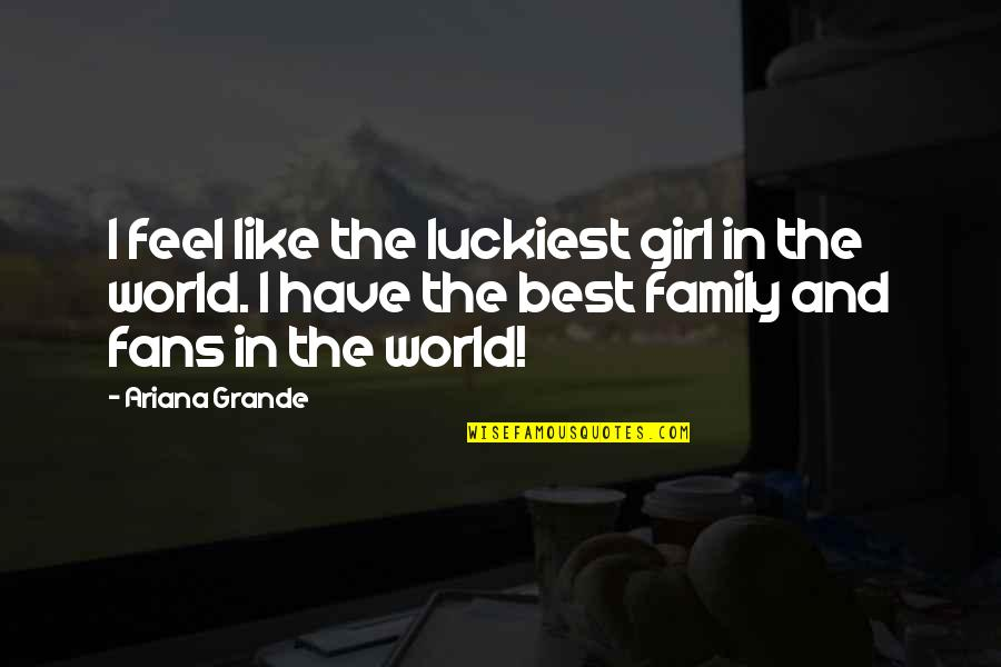 The Best Family Quotes By Ariana Grande: I feel like the luckiest girl in the